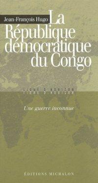 Jean-François Hugo - La République Démocratique du Congo, une guerre inconnue